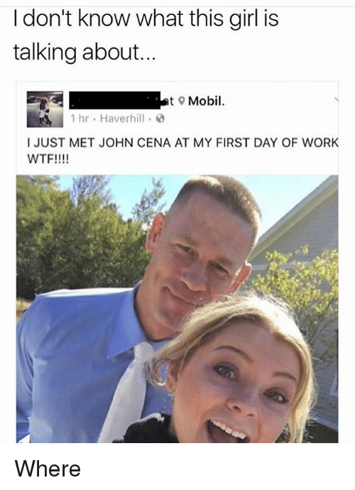 John Cena, Memes, and Wtf: I don't know what this girl is  talking about...  t Mobil.  1 hr Haverhill  I JUST MET JOHN CENA AT MY FIRST DAY OF WORK  WTF!!!! Where