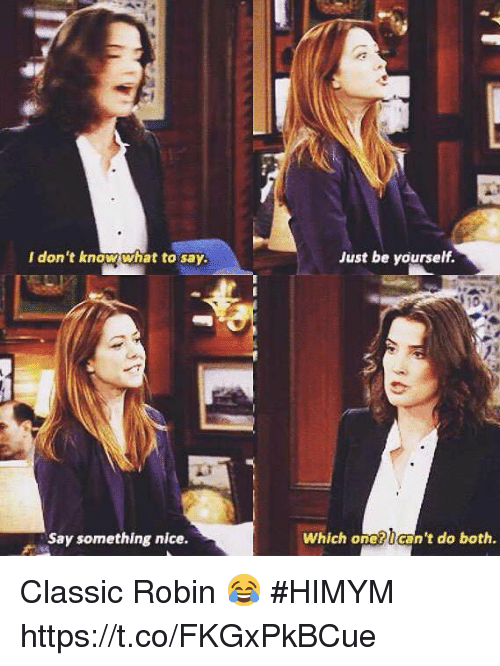 Memes, Nice, and 🤖: I don't know what to say.  Just be yourself.  Say something nice.  Which one?can't do both. Classic Robin 😂 #HIMYM https://t.co/FKGxPkBCue