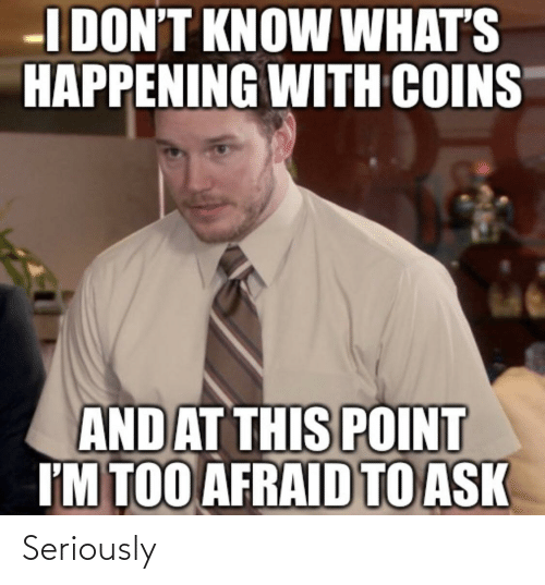 Too Afraid To Ask: I DON'T KNOW WHAT'S  HAPPENING WITH COINS  AND AT THIS POINT  I'M TOO AFRAID TO ASK Seriously