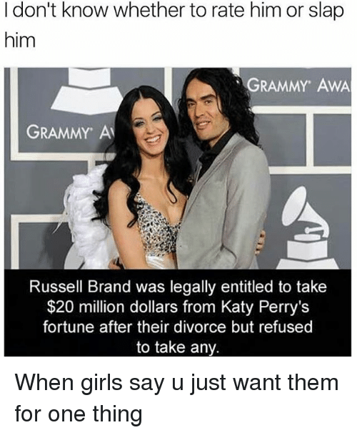 Kati: I don't know whether to rate him or slap  him  GRAMMY AWA  GRAMMY Al  Russell Brand was legally entitled to take  $20 million dollars from Katy Perry's  fortune after their divorce but refused  to take any. When girls say u just want them for one thing