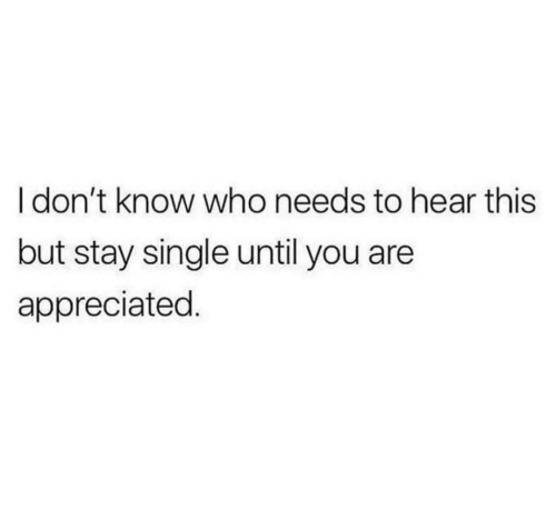 appreciated: I don't know who needs to hear this  but stay single until you are  appreciated.