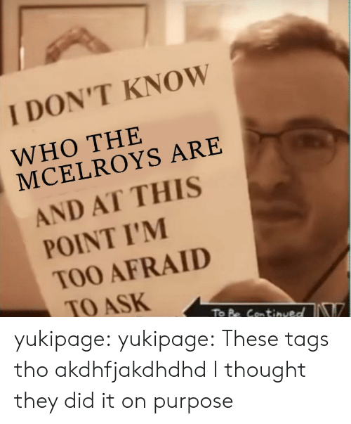 Target, Tumblr, and Blog: I DON'T KNOW  WHO THE  MCELROYS ARE  AND AT THIS  POINT I'M  TOO AFRAID  TO ASK  To Be Can tinved yukipage:  yukipage:  These tags tho  akdhfjakdhdhd I thought they did it on purpose