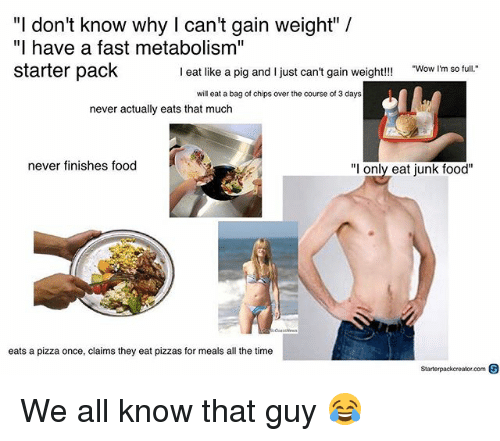 "Pigly: ""I don't know why I can't gain weight"" /  ""I have a fast metabolism""  starter pack  I eat like a pig and I just can't gain weight!!!  Wow I'm so full.  will eat a bag of chips over the course of 3 days  never actually eats that much  never finishes food  ""l only eat junk food""  eats a pizza once, claims they eat pizzas for meals all the time  Starterpackcreator.com S We all know that guy 😂"