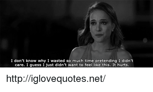 Guess, Http, and Time: I don't know why I wasted so much time pretending I didn't  care. I guess I just didn't want to feel like this. It hurts http://iglovequotes.net/