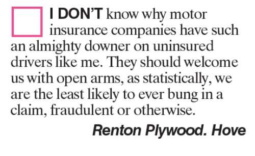insurance companies: I DON'T know why motor  insurance companies have such  an almighty downer on uninsured  drivers like me. They should welcome  us with open arms, as statistically, we  are the least likely to ever bung in a  claim, fraudulent or otherwise.  Renton Plywood. Hove