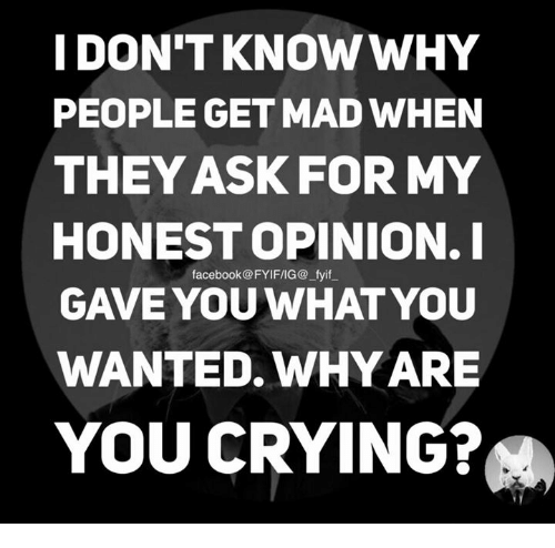 Crying, Dank, and Facebook: I DON'T KNOW WHY  PEOPLE GET MAD WHEN  THEY ASK FOR MY  HONEST OPINION. I  facebook @FYIF/IG@ fyif  GAVE YOU WHAT YOU  WANTED WHY ARE  YOU CRYING?