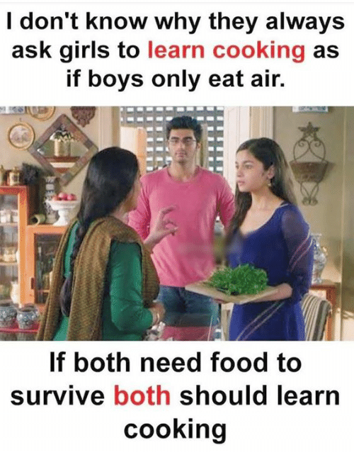Food, Girls, and Memes: I don't know why they always  ask girls to learn cooking as  if boys only eat air.  If both need food to  Survive both should learn  cooking