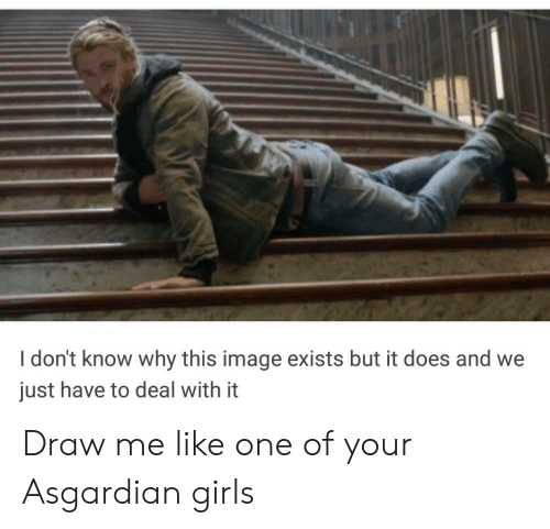 Draw Me Like One Of Your: I don't know why this image exists but it does and we  just have to deal with it Draw me like one of your Asgardian girls