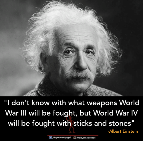 "Albert Einstein: ""I  don't know with what weapons World  War lIIl will be fought, but World War IV  will be fought with sticks and stones""  -Albert Einstein"