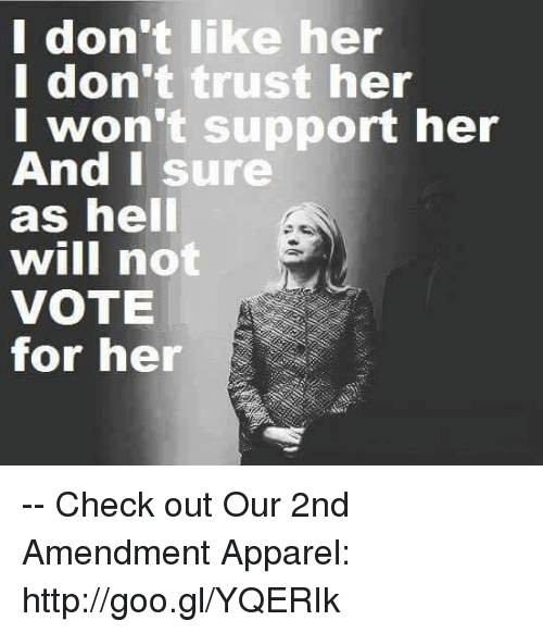 I Dont Like Her I Dont Trust Her I Wont Support Her And I Sure As