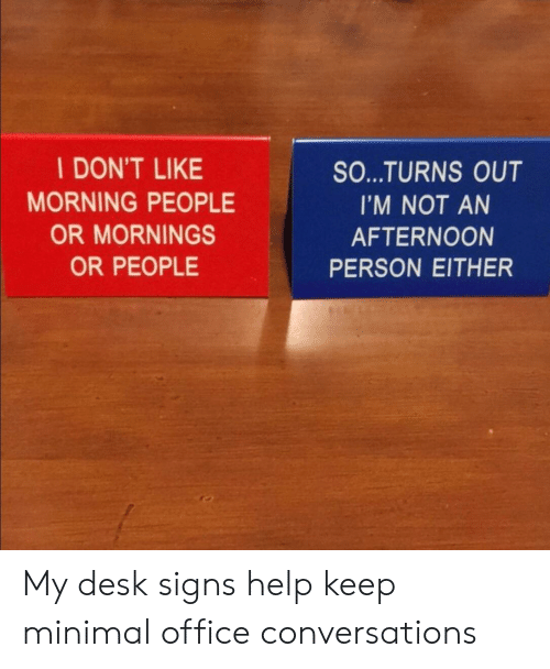 Desk, Help, and Office: I DON'T LIKE  MORNING PEOPLE  OR MORNINGS  OR PEOPLE  SO...TURNS OUT  I'M NOT AN  AFTERNOON  PERSON EITHER My desk signs help keep minimal office conversations