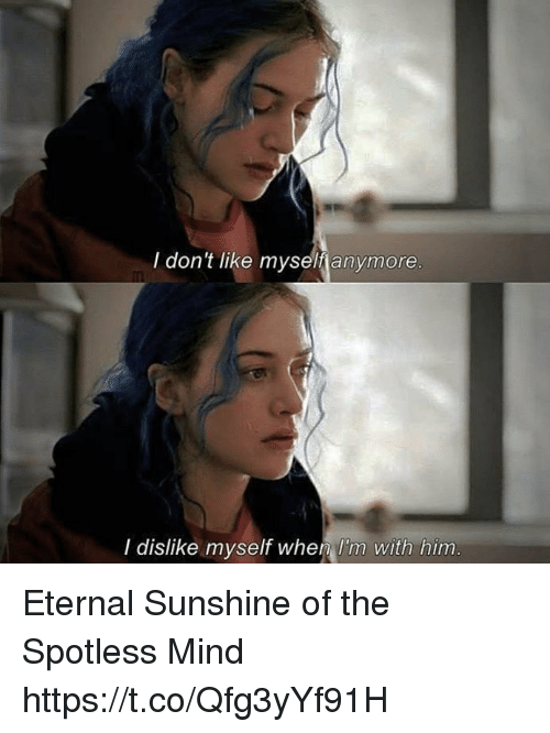 Memes, Eternal Sunshine of the Spotless Mind, and Mind: I don't like myself anymore  I dislike myself when l'm with him Eternal Sunshine of the Spotless Mind https://t.co/Qfg3yYf91H