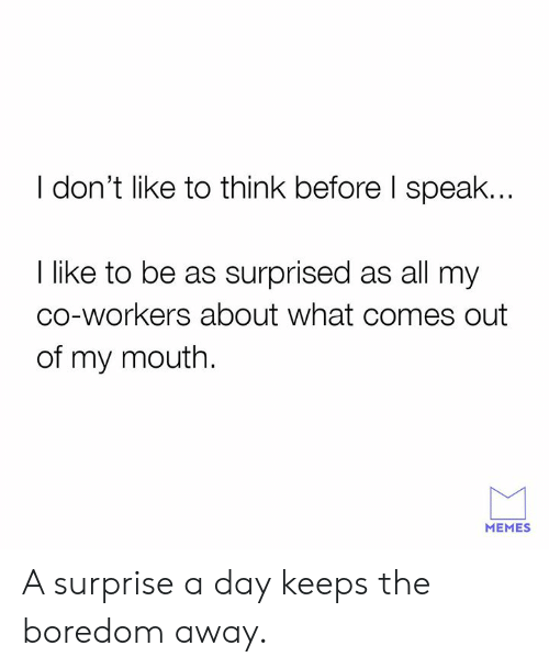 Co Workers: I don't like to think before I speak..  I like to be as surprised as all my  co-workers about what comes out  of my mouth.  MEMES A surprise a day keeps the boredom away.
