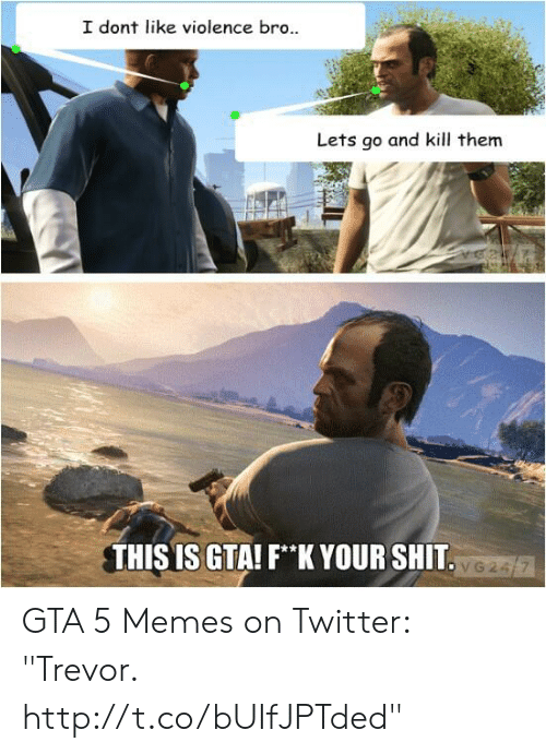 """Gta 5 Memes: I dont like violence bro..  Lets go and kill them  THIS IS GTA! F*K YOUR SHIT GTA 5 Memes on Twitter: """"Trevor. http://t.co/bUIfJPTded"""""""