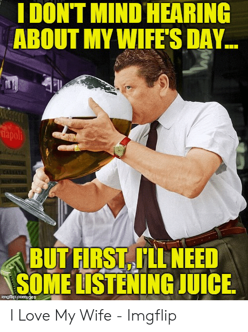 Love Wife Meme: I DONT MIND HEARING  ABOUT MY WIFE'S DAY  apoli  BUTFIRST FLL NEED  SOME LISTENING JUICE I Love My Wife - Imgflip