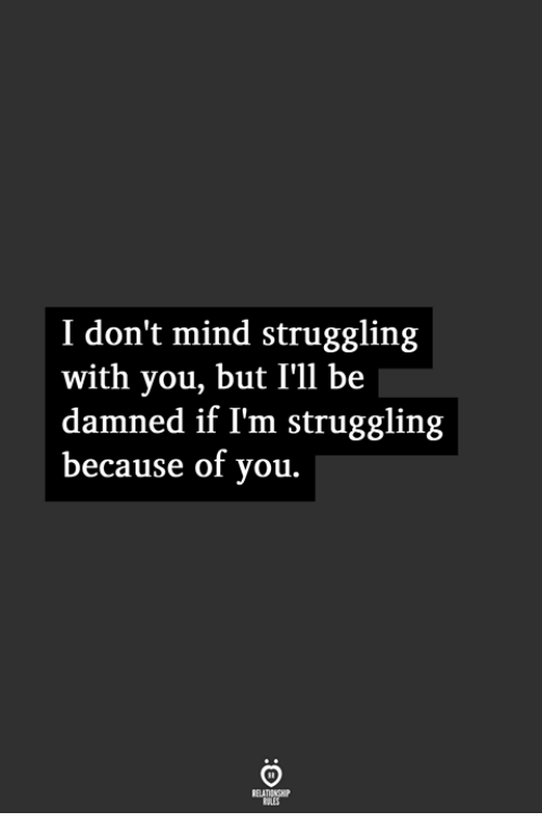 damned: I don't mind struggling  with you, but I'll be  damned if I'm struggling  because of you.