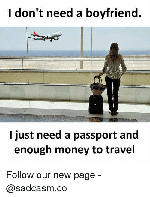Memes, Money, and Passport: I don't need a boyfriend.  l just need a passport and  enough money to travel Follow our new page - @sadcasm.co