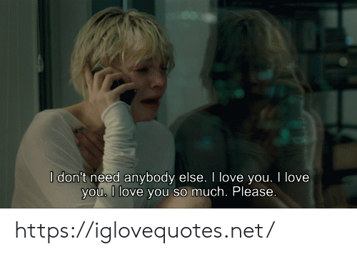 Love, I Love You, and Net: I don't need anybody else. I love you. I love  you, I love you so much. Please. https://iglovequotes.net/