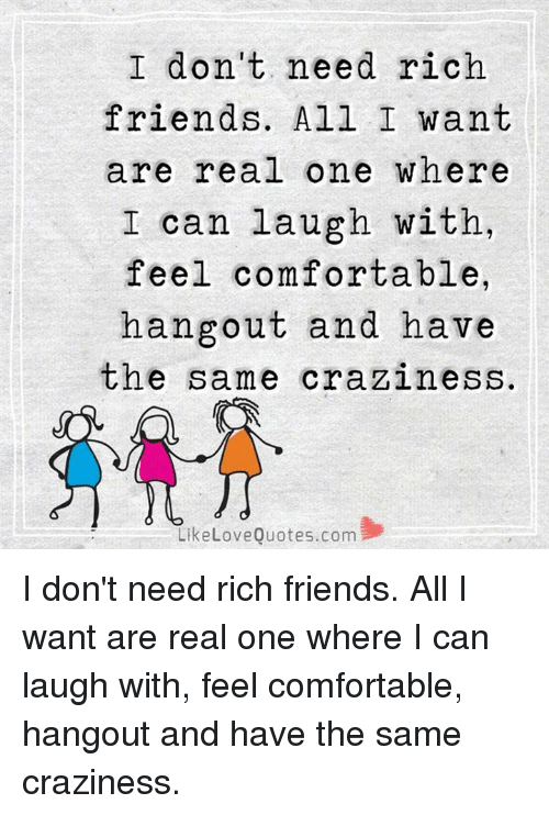 craziness: I don't need rich  friends. All I want  are real one where  I can laugh with,  feel comfortable,  hangout and have  the same craziness.  Like Love Quotes com I don't need rich friends. All I want are real one where I can laugh with, feel comfortable, hangout and have the same craziness.