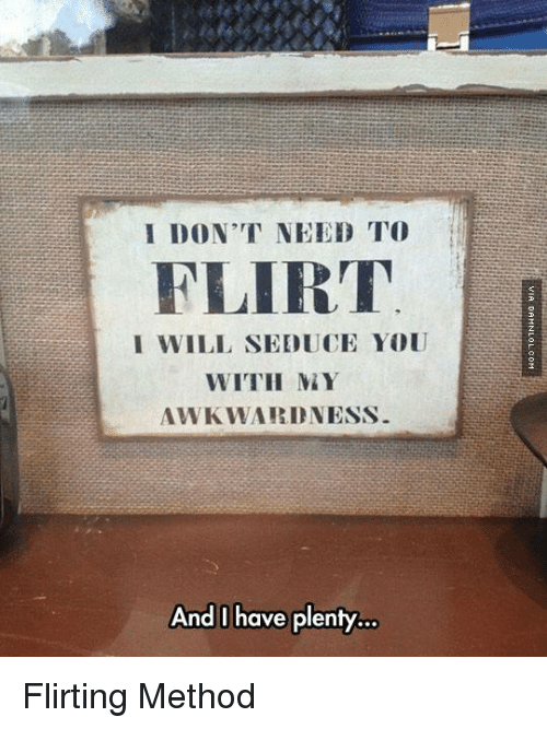 Seduc: I DON'T NEED TO  FLIRT  I WILL SEDUCE YOU  WITH MAY  AWKWARD NESS  And I have plenty. Flirting Method