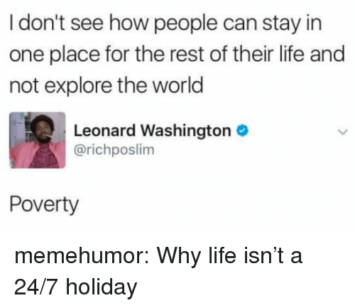 A 24: I don't see how people can stay in  one place for the rest of their life and  not explore the world  Leonard Washington  @richposlim  Poverty memehumor:  Why life isn't a 24/7 holiday