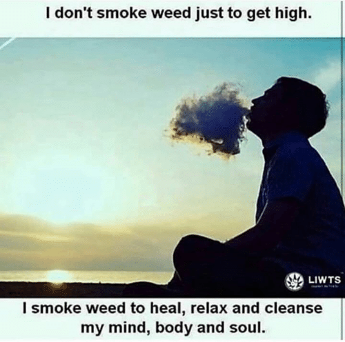 Smoke Weed: I don't smoke weed just to get high.  LIWTS  l smoke weed to heal, relax and cleanse  my mind, body and soul.
