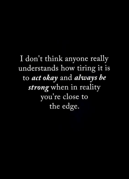 Okay, Strong, and Reality: I don't think anyone really  understands how tiring it is  to act okay and always be  strong when in reality  you're close to  the edge.