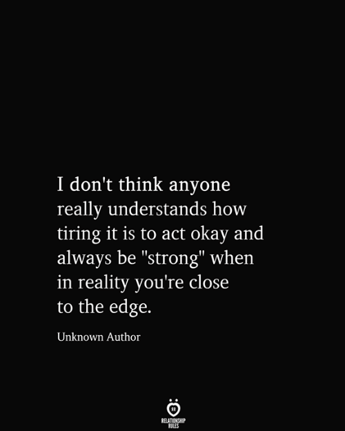 "Relationship Rules: I don't think anyone  really understands how  tiring it is to act okay and  always be ""strong"" when  in reality you're close  to the edge.  Unknown Author  RELATIONSHIP  RULES"