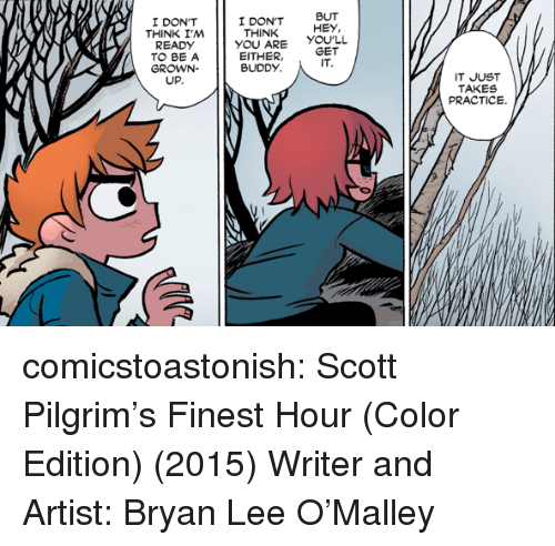 Target, Tumblr, and Blog: I DON'T  THINK I,M  I DON'T  THINK  BUT  HEY,  READDONT  YOU ARE YOULL  EITHER,GET  TO BE A  GROWN-  UP.  BUDDY  IT  IT JUST  TAKES  PRACTICE. comicstoastonish: Scott Pilgrim's Finest Hour (Color Edition) (2015) Writer and Artist: Bryan Lee O'Malley