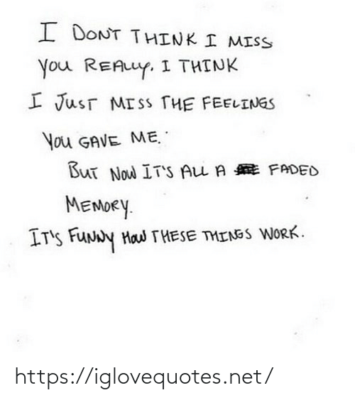 Think I: I DONT THINK I MISS  You REALLY. I THINK  I JusT MISS THE FEELINGS  You GAVE ME.  But Now IT'S ALL A E FADED  MEMORY.  IT'S FUNNY Haw THESE THINGS WORK. https://iglovequotes.net/