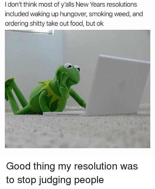 New Year's Resolutions: I don't think most of y'alls New Years resolutions  included waking up hungover, smoking weed, and  ordering shitty take out food, but ok  dabmoms Good thing my resolution was to stop judging people