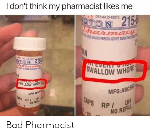 ato: I don't think my pharmacist likes me  DEAAA 2449216  CTON 215  harmacH  ATO ANY PERSON OTHER THAN THE  AN  DERA44  ON 215  FRarmadiE  FO T  SWALLOW WHORE  LL AS  ALLEVERTOT  SWALLOW WHORE  MFG:ASCEN  UH  MFG-ASCE  CAPS RP  3-17  CAPS RP  NO REF  NO REFILL Bad Pharmacist