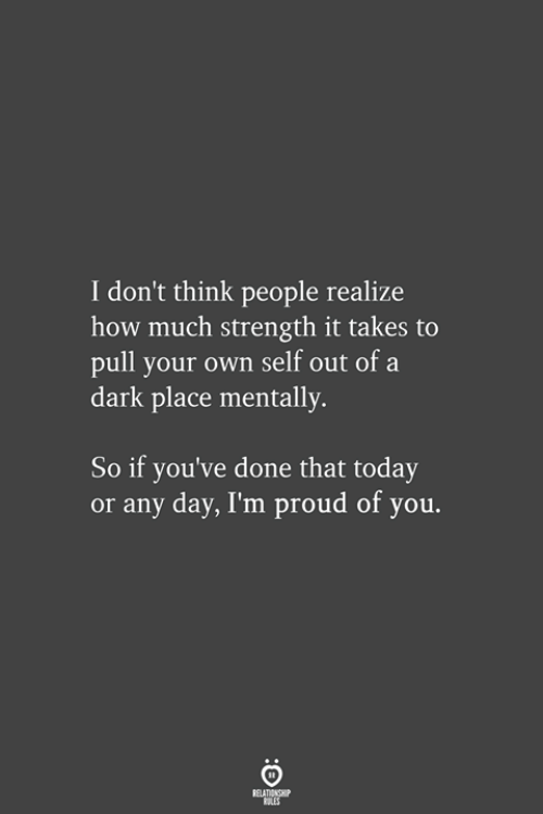 Today, Proud, and How: I don't think people realize  how much strength it takes to  pull your own self out of a  dark place mentally.  So if you've done that today  or any day, I'm proud of you.  ELATIONGH  ALES