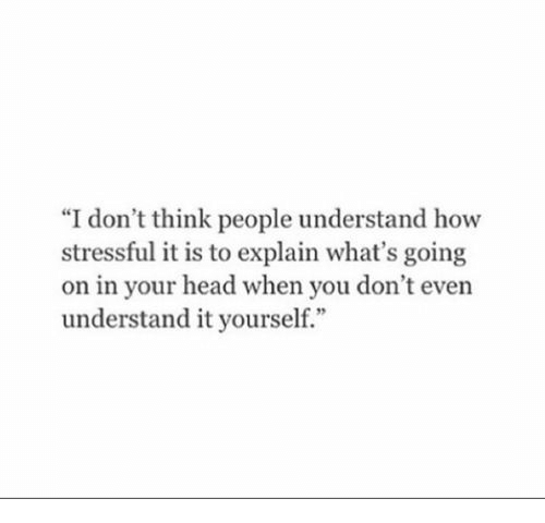 """Head, How, and Think: """"I don't think people understand how  stressful it is to explain what's going  on in your head when you don't even  understand it yourself."""""""