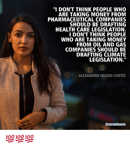 "Memes, Money, and Oil and Gas: ""I DON'T THINK PEOPLE WHO  ARE TAKING MONEY FROM  PHARMACEUTICAL COMPANIES  SHOULD BE DRAFTING  HEALTH CARE LEGISLATION.  I DON'T THINK PEOPLE  WHO ARE TAKING MONEY  FROM OIL AND GAS  COMPANIES SHOULD BE  DRAFTING CLIMATE  LEGISLATION.""  ALEXANDRIA OCASIO-CORTEZ 💯💯💯"