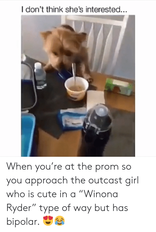 """Cute, Bipolar, and Girl: I don't think she's interested... When you're at the prom so you approach the outcast girl who is cute in a """"Winona Ryder"""" type of way but has bipolar. 😍😂"""
