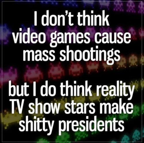 Video Games, Games, and Presidents: I don't think  video games cause  mass shootings  but I do think reality  TV show stars makė  shitty presidents