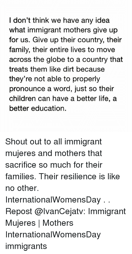 Internationalwomensday: I don't think we have any idea  what immigrant mothers give up  for us. Give up their country, their  family, their entire lives to move  across the globe to a country that  treats them like dirt because  they're not able to properly  pronounce a word, just so their  children can have a better life, a  better education. Shout out to all immigrant mujeres and mothers that sacrifice so much for their families. Their resilience is like no other. InternationalWomensDay . . Repost @IvanCejatv: Immigrant Mujeres | Mothers InternationalWomensDay immigrants