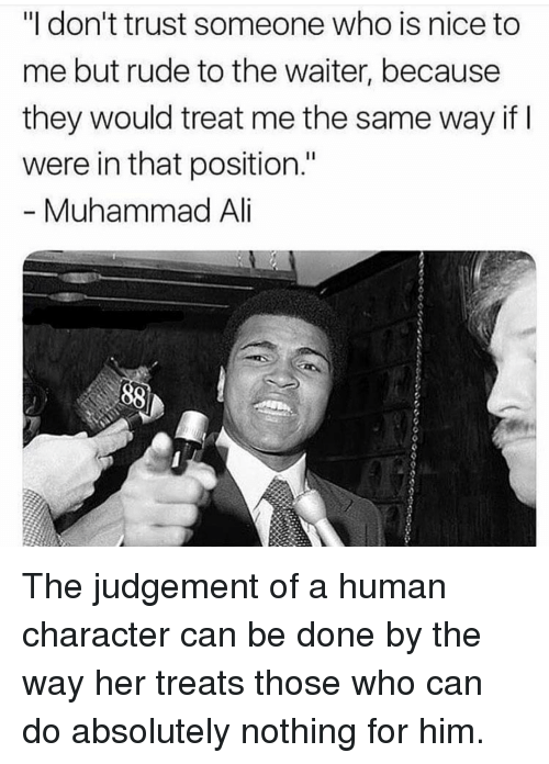 "Rude, Muhammad, and Nice: ""I don't trust someone who is nice to  me but rude to the waiter, because  they would treat me the same way if  were in that position.""  Muhammad Al The judgement of a human character can be done by the way her treats those who can do absolutely nothing for him."