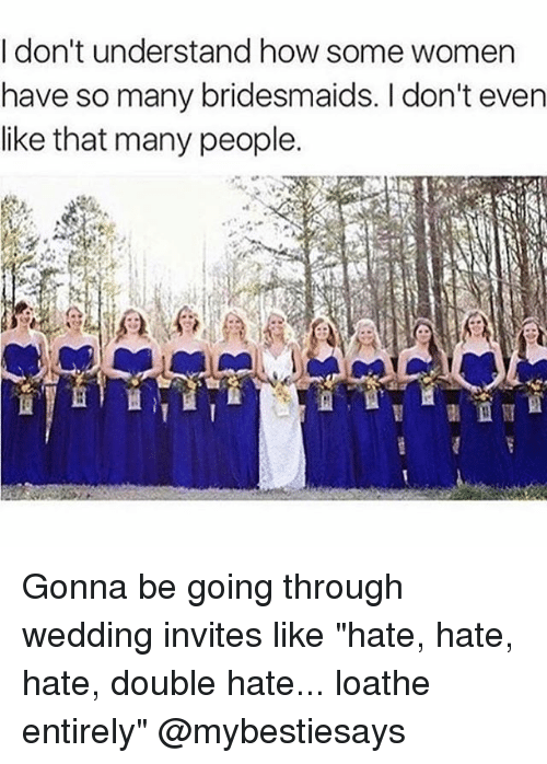 """Bridesmaids: I don't understand how some women  have so many bridesmaids. I don't even  like that many people. Gonna be going through wedding invites like """"hate, hate, hate, double hate... loathe entirely"""" @mybestiesays"""