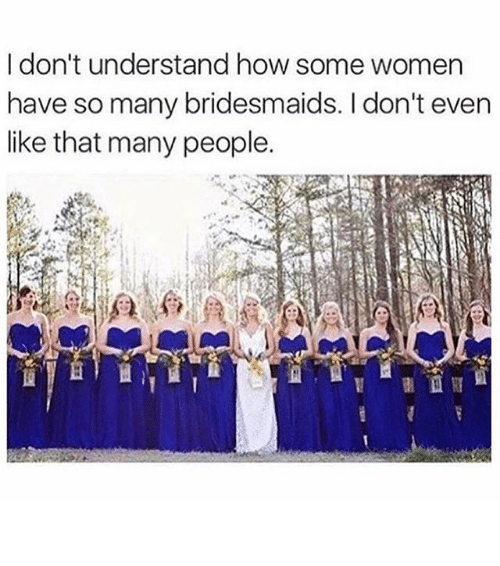 Bridesmaids: I don't understand how some women  have so many bridesmaids. I don't even  like that many people. ⠀