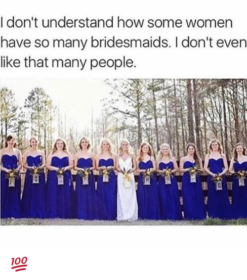 Bridesmaids: I don't understand how some women  have so many bridesmaids. I don't even  like that many people. 💯
