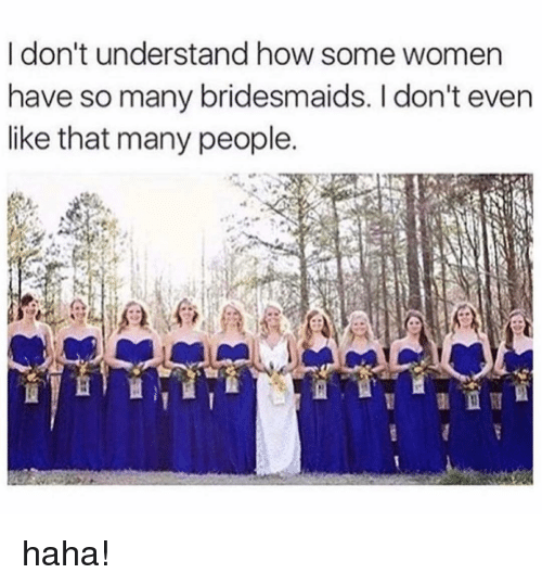 Bridesmaids: I don't understand how some women  have so many bridesmaids. I don't even  like that many people. haha!