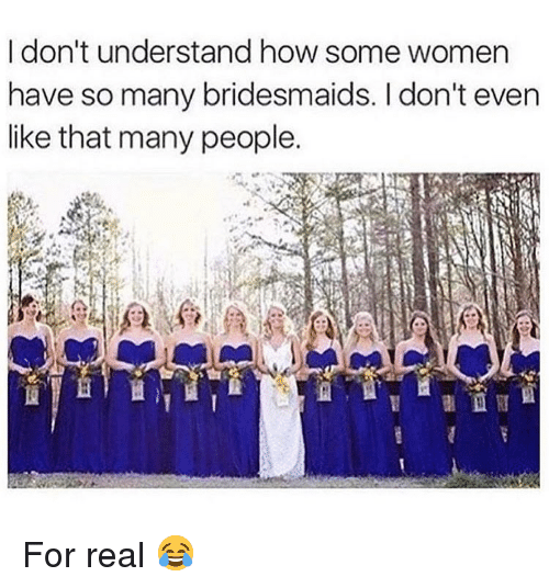 Bridesmaids: I don't understand how some women  have so many bridesmaids. I don't even  like that many people. For real 😂