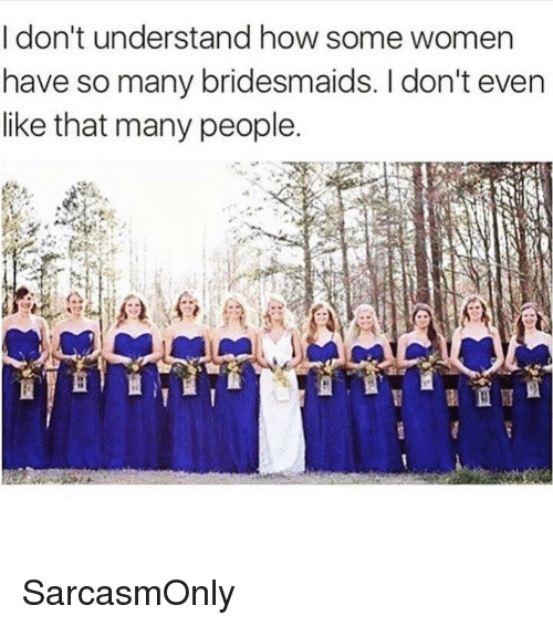 Bridesmaids: I don't understand how some women  have so many bridesmaids. I don't even  like that many people SarcasmOnly