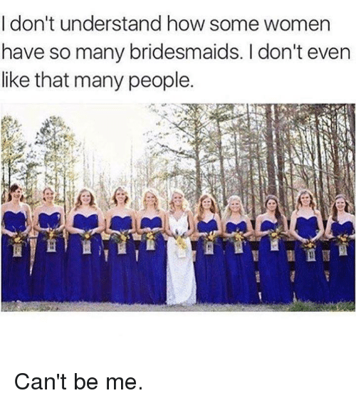 Bridesmaids: I don't understand how some women  have so many bridesmaids. I don't even  like that many people. Can't be me.