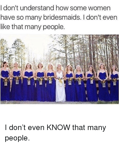 Bridesmaids: I don't understand how some women  have so many bridesmaids. I don't even  like that many people. I don't even KNOW that many people.