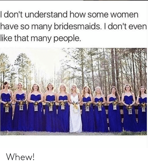 Bridesmaids: I don't understand how some women  have so many bridesmaids. I don't even  like that many people. Whew!