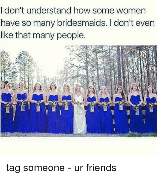 Bridesmaids: I don't understand how some women  have so many bridesmaids. don't even  like that many people. tag someone - ur friends