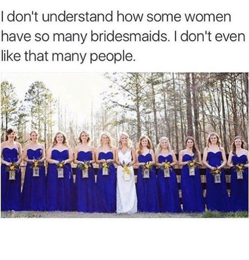 Bridesmaids: I don't understand how some women  have so many bridesmaids. don't even  like that many people.